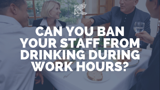 Can You Ban Your Staff From Drinking During Work Hours?