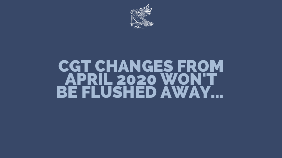 CGT changes from April 2020 Wont Be Flushed Away...