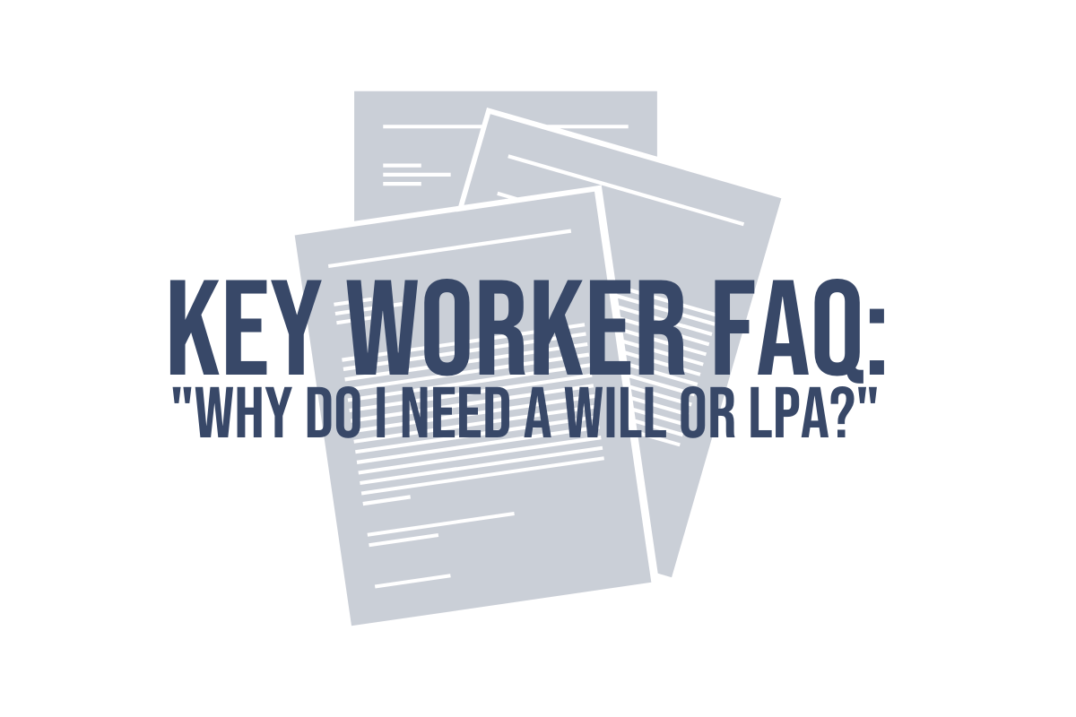 "Key Worker FAQ: ""Why Do I Need A Will or LPA?"""